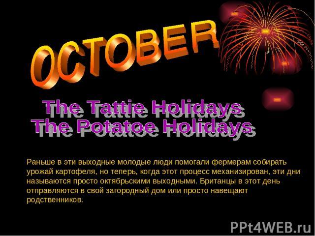 Pаньше в эти выходные молодые люди помогали фермерам собирать урожай картофеля, но теперь, когда этот процесс механизирован, эти дни называются просто октябрьскими выходными. Британцы в этот день отправляются в свой загородный дом или просто навещаю…