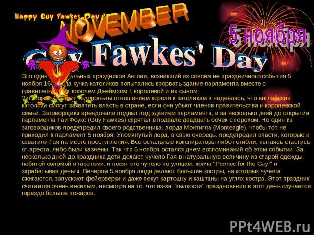 Это один из уникальных праздников Англии, возникший из совсем не праздничного события.5 ноября 1605 года кучка католиков попытались взорвать здание парламента вместе с правительством, королем Джеймсом I, королевой и их сыном. Заговорщики были недово…