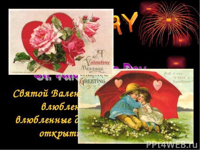 Святой Валентин - покровитель всех влюбленных. В этот день влюбленные дарят друг другу особые открытки (