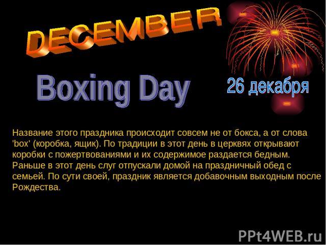 Название этого праздника происходит совсем не от бокса, а от слова 'box' (коробка, ящик). По традиции в этот день в церквях открывают коробки с пожертвованиями и их содержимое раздается бедным. Раньше в этот день слуг отпускали домой на праздничный …