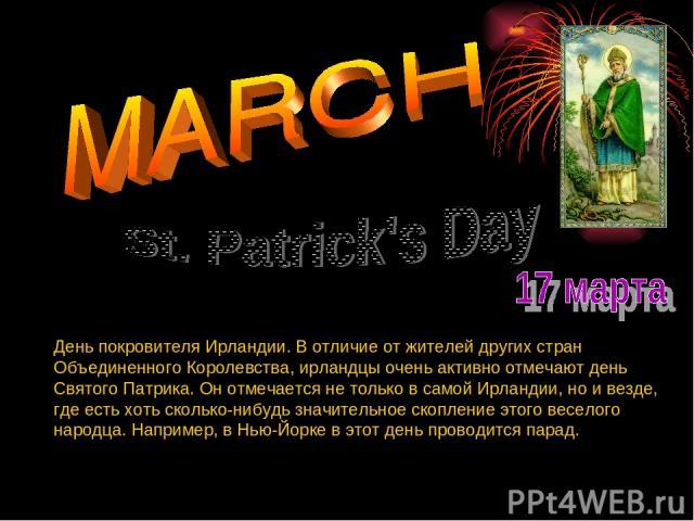 День покровителя Ирландии. В отличие от жителей других стран Объединенного Королевства, ирландцы очень активно отмечают день Святого Патрика. Он отмечается не только в самой Ирландии, но и везде, где есть хоть сколько-нибудь значительное скопление э…