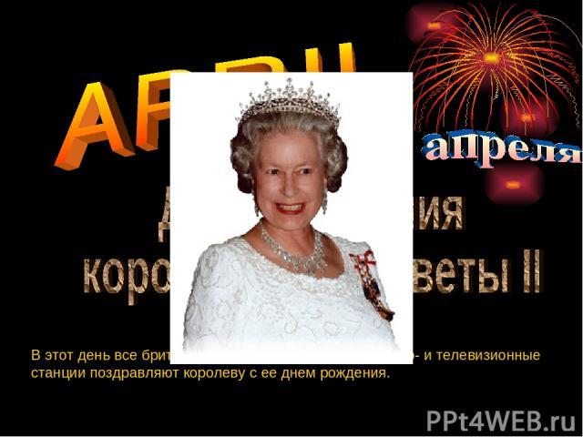 В этот день все британцы, весь мир и все газеты, радио- и телевизионные станции поздравляют королеву с ее днем рождения.