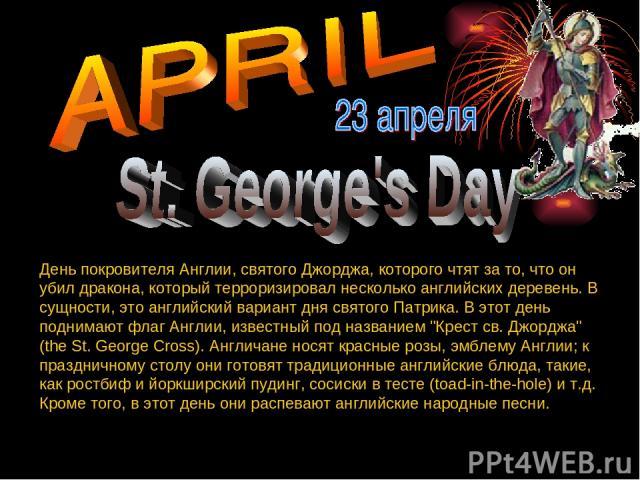 День покровителя Англии, святого Джорджа, которого чтят за то, что он убил дракона, который терроризировал несколько английских деревень. В сущности, это английский вариант дня святого Патрика. В этот день поднимают флаг Англии, известный под назван…