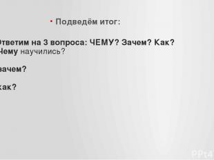 Ответим на 3 вопроса: ЧЕМУ? Зачем? Как? Чему научились? зачем? как? Подведём ито