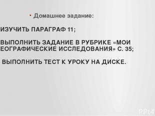 - ИЗУЧИТЬ ПАРАГРАФ 11; - ВЫПОЛНИТЬ ЗАДАНИЕ В РУБРИКЕ «МОИ ГЕОГРАФИЧЕСКИЕ ИССЛЕДО