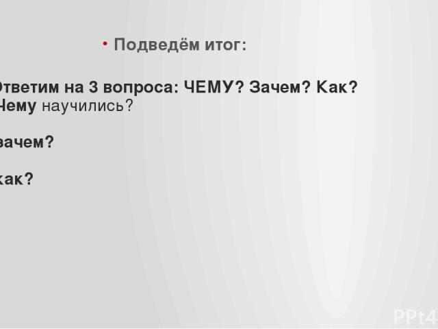 Ответим на 3 вопроса: ЧЕМУ? Зачем? Как? Чему научились? зачем? как? Подведём итог: