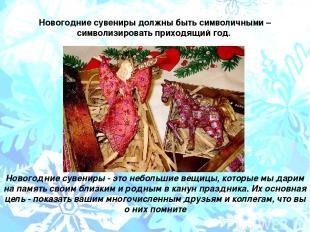 Новогодние сувениры должны быть символичными – символизировать приходящий год. Н
