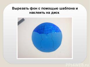 Вырезать фон с помощью шаблона и наклеить на диск