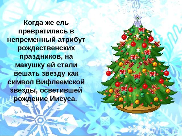 Когда же ель превратилась в непременный атрибут рождественских праздников, на макушку ей стали вешать звезду как символ Вифлеемской звезды, осветившей рождение Иисуса.