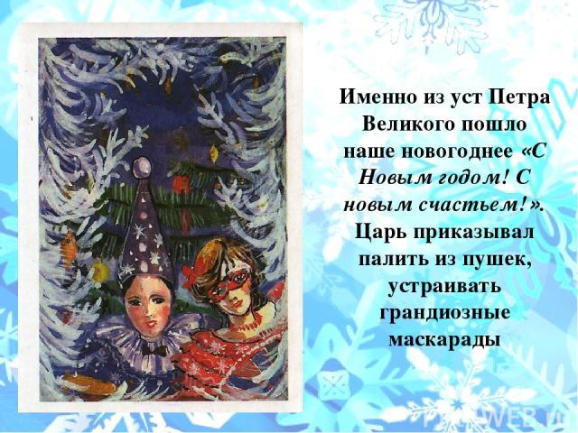 Именно из уст Петра Великого пошло наше новогоднее «С Новым годом! С новым счастьем!». Царь приказывал палить из пушек, устраивать грандиозные маскарады