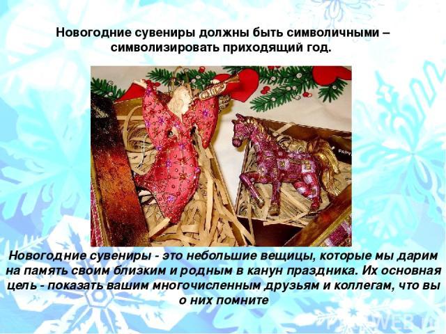 Новогодние сувениры должны быть символичными – символизировать приходящий год. Новогодние сувениры - это небольшие вещицы, которые мы дарим на память своим близким и родным в канун праздника. Их основная цель - показать вашим многочисленным друзьям …