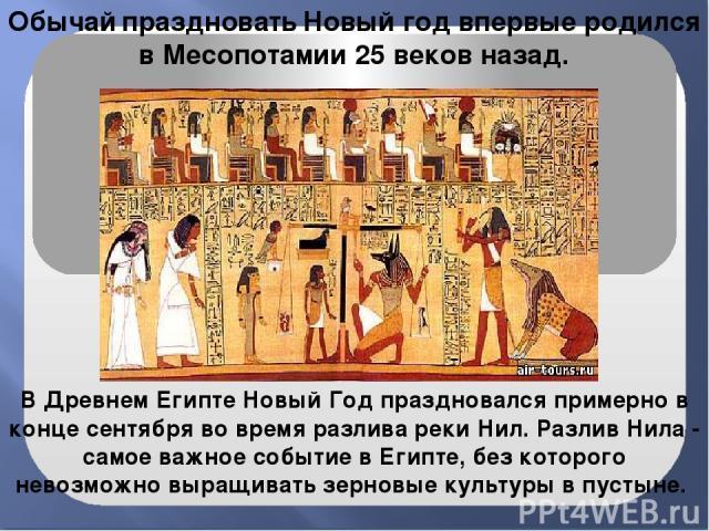 В Древнем Египте Новый Год праздновался примерно в конце сентября во время разлива реки Нил. Разлив Нила - самое важное событие в Египте, без которого невозможно выращивать зерновые культуры в пустыне. Обычай праздновать Новый год впервые родился в …
