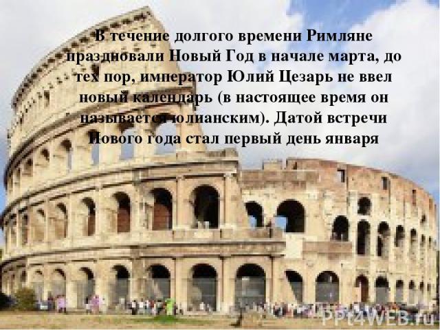 В течение долгого времени Римляне праздновали Новый Год в начале марта, до тех пор, император Юлий Цезарь не ввел новый календарь (в настоящее время он называется юлианским). Датой встречи Нового года стал первый день января