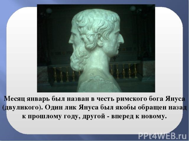 Месяц январь был назван в честь римского бога Януса (двуликого). Один лик Януса был якобы обращен назад к прошлому году, другой - вперед к новому.