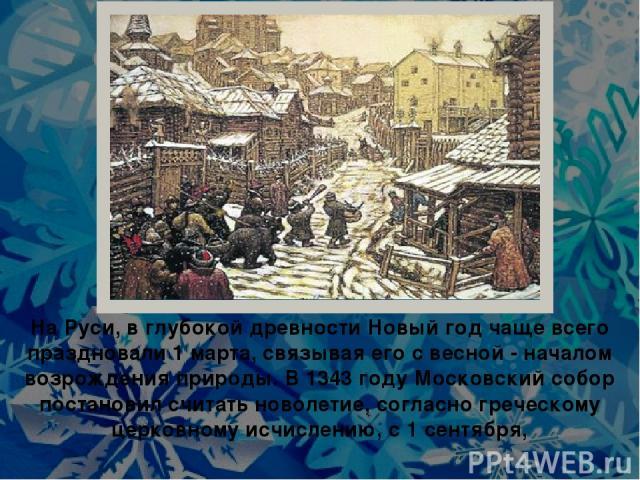 На Руси, в глубокой древности Новый год чаще всего праздновали 1 марта, связывая его с весной - началом возрождения природы. В 1343 году Московский собор постановил считать новолетие, согласно греческому церковному исчислению, с 1 сентября,