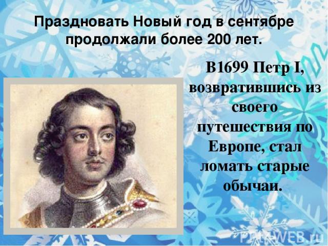 Праздновать Новый год в сентябре продолжали более 200 лет. В1699 Петр I, возвратившись из своего путешествия по Европе, стал ломать старые обычаи.