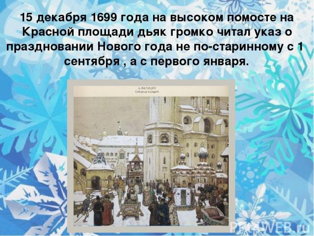 15 декабря 1699 года на высоком помосте на Красной площади дьяк громко читал указ о праздновании Нового года не по-старинному с 1 сентября , а с первого января.