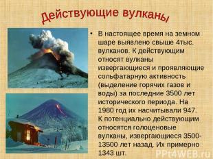 В настоящее время на земном шаре выявлено свыше 4тыс. вулканов. К действующим от