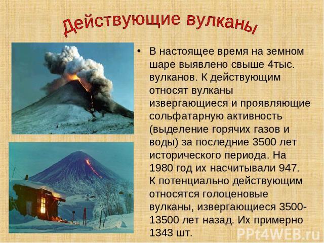 В настоящее время на земном шаре выявлено свыше 4тыс. вулканов. К действующим относят вулканы извергающиеся и проявляющие сольфатарную активность (выделение горячих газов и воды) за последние 3500 лет исторического периода. На 1980 год их насчитывал…