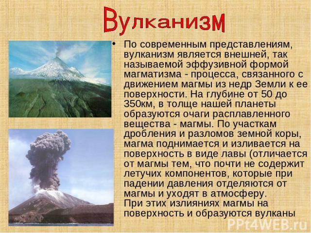 По современным представлениям, вулканизм является внешней, так называемой эффузивной формой магматизма - процесса, связанного с движением магмы из недр Земли к ее поверхности. На глубине от 50 до 350км, в толще нашей планеты образуются очаги расплав…