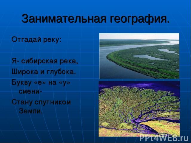 Занимательная география. Отгадай реку: Я- сибирская река, Широка и глубока. Букву «е» на «у» смени- Стану спутником Земли.