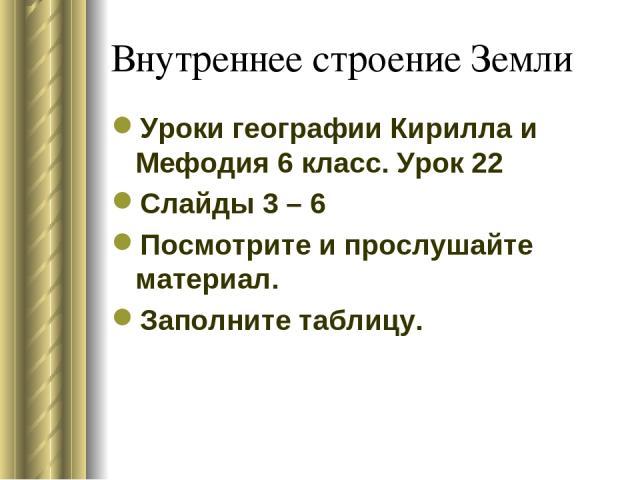 Внутреннее строение Земли Уроки географии Кирилла и Мефодия 6 класс. Урок 22 Слайды 3 – 6 Посмотрите и прослушайте материал. Заполните таблицу.