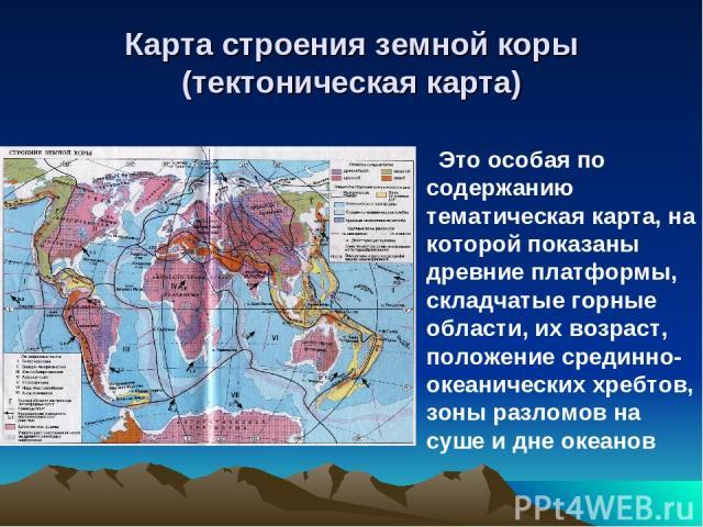 Карта строения земной коры (тектоническая карта) Это особая по содержанию тематическая карта, на которой показаны древние платформы, складчатые горные области, их возраст, положение срединно-океанических хребтов, зоны разломов на суше и дне океанов