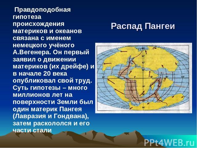 Распад Пангеи Правдоподобная гипотеза происхождения материков и океанов связана с именем немецкого учёного А.Вегенера. Он первый заявил о движении материков (их дрейфе) и в начале 20 века опубликовал свой труд. Суть гипотезы – много миллионов лет на…