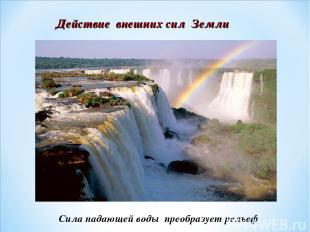 Действие внешних сил Земли Сила падающей воды преобразует рельеф