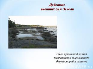 Действие внешних сил Земли Сила приливной волны разрушает и выравнивает берега м