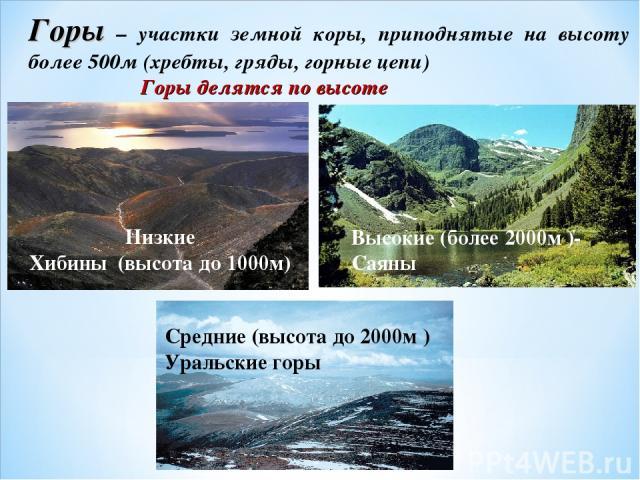 Горы – участки земной коры, приподнятые на высоту более 500м (хребты, гряды, горные цепи) Горы делятся по высоте Низкие Хибины (высота до 1000м) Высокие (более 2000м )- Саяны Средние (высота до 2000м ) Уральские горы