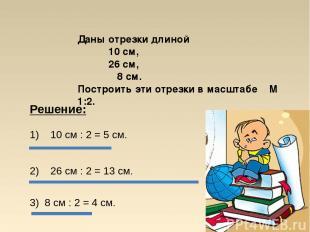 Даны отрезки длиной 10 см, 26 см, 8 см. Построить эти отрезки в масштабе М 1:2.