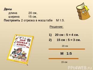 Даны длина 20 см, ширина 15 см, Построить 2 отрезка в масштабе М 1:5. Решение: