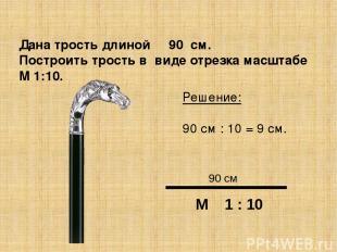 Дана трость длиной 90 см. Построить трость в виде отрезка масштабе М 1:10. Решен
