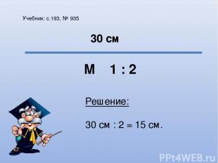 Учебник: с.193, № 935 М 1 : 2 30 см Решение: 30 см : 2 = 15 см.