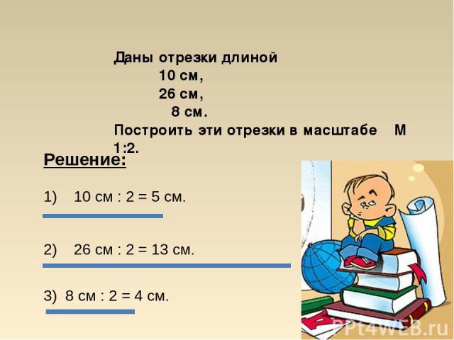 Даны отрезки длиной 10 см, 26 см, 8 см. Построить эти отрезки в масштабе М 1:2. 2) 26 см : 2 = 13 см. 3) 8 см : 2 = 4 см. 1) 10 см : 2 = 5 см. Решение: