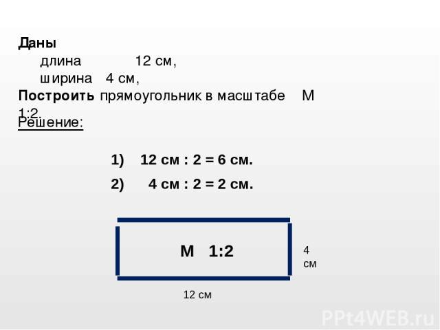Даны длина 12 см, ширина 4 см, Построить прямоугольник в масштабе М 1:2. Решение: 4 см 12 см М 1:2 2) 4 см : 2 = 2 см. 1) 12 см : 2 = 6 см.