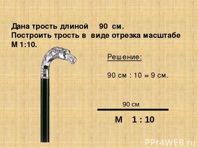 Дана трость длиной 90 см. Построить трость в виде отрезка масштабе М 1:10. Решение: 90 см : 10 = 9 см. М 1 : 10 90 см