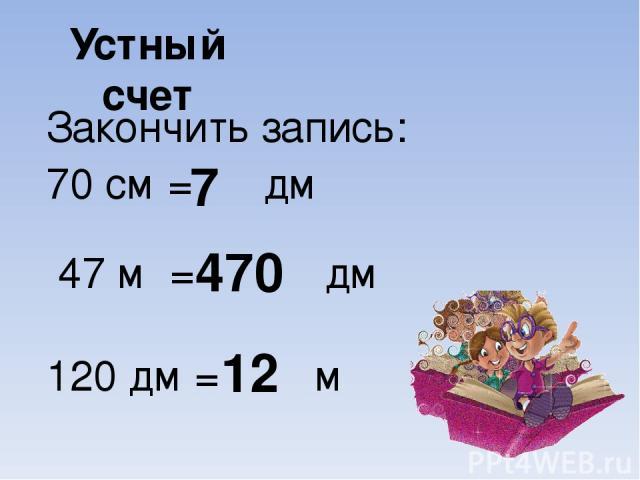 Устный счет Закончить запись: 70 см = дм 47 м = дм 120 дм = м 7 470 12