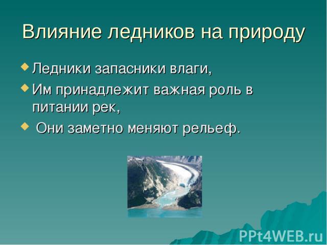 Влияние ледников на природу Ледники запасники влаги, Им принадлежит важная роль в питании рек, Они заметно меняют рельеф.