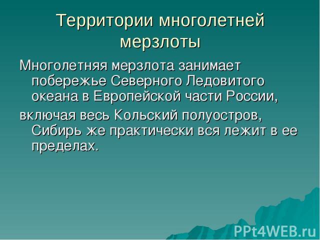 Территории многолетней мерзлоты Многолетняя мерзлота занимает побережье Северного Ледовитого океана в Европейской части России, включая весь Кольский полуостров, Сибирь же практически вся лежит в ее пределах.