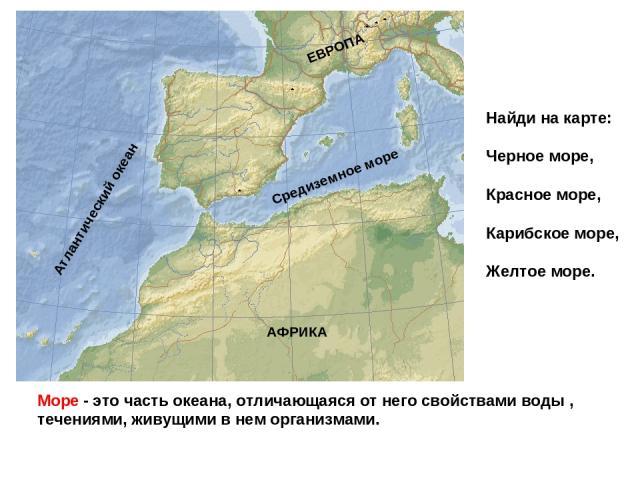 Море - это часть океана, отличающаяся от него свойствами воды , течениями, живущими в нем организмами. Средиземное море Атлантический океан АФРИКА ЕВРОПА Найди на карте: Черное море, Красное море, Карибское море, Желтое море.