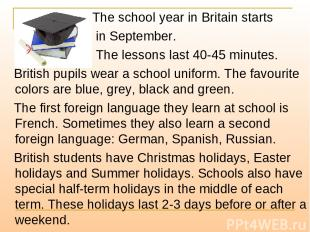 The school year in Britain starts in September. The lessons last 40-45 minutes.