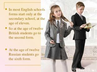 At the age of twelve Russian students go to the sixth form. In most English scho
