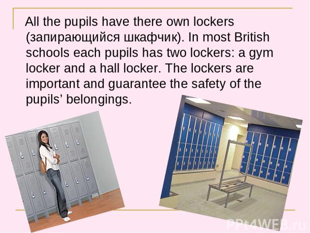 All the pupils have there own lockers (запирающийся шкафчик). In most British schools each pupils has two lockers: a gym locker and a hall locker. The lockers are important and guarantee the safety of the pupils' belongings.