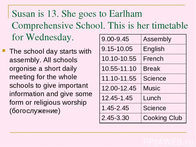 Susan is 13. She goes to Earlham Comprehensive School. This is her timetable for Wednesday. The school day starts with assembly. All schools orgonise a short daily meeting for the whole schools to give important information and give some form or rel…