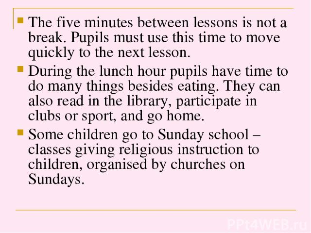 The five minutes between lessons is not a break. Pupils must use this time to move quickly to the next lesson. During the lunch hour pupils have time to do many things besides eating. They can also read in the library, participate in clubs or sport,…