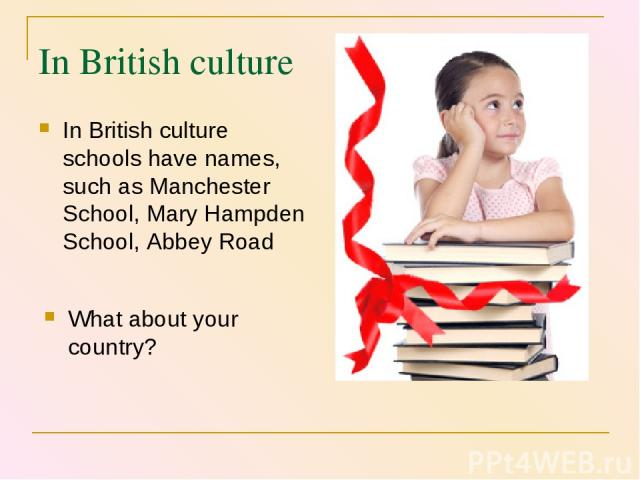 In British culture In British culture schools have names, such as Manchester School, Mary Hampden School, Abbey Road What about your country?