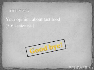 Your opinion about fast food (5-6 sentences)