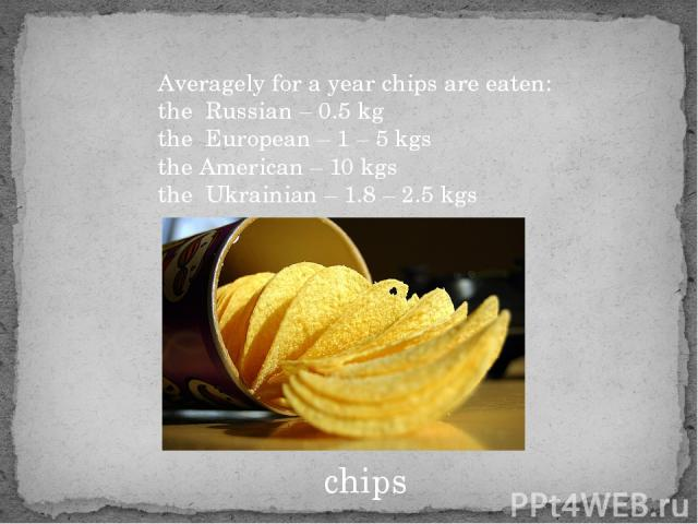 chips Averagely for a year chips are eaten: the Russian – 0.5 kg the European – 1 – 5 kgs the American – 10 kgs the Ukrainian – 1.8 – 2.5 kgs